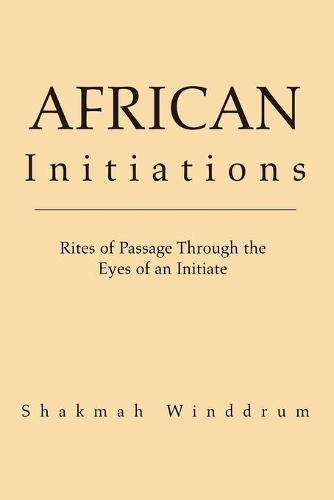 African Initiations: Rites of Passage Through the Eyes of an Initiate (Paperback)