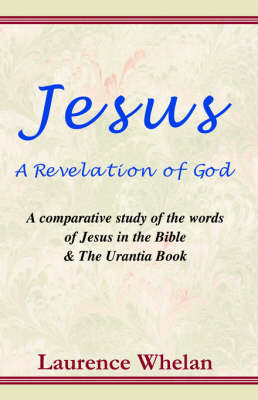 Jesus a Revelation of God: A Comparative Study of the Words of Jesus in the Bible & the Urantia Book (Paperback)