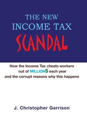 The New Income Tax Scandal: How the Income Tax Cheats Workers Out of Million$ Each Year and the Corrupt Reasons Why This Happens (Hardback)