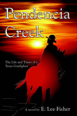 Pendencia Creek: The Life and Times of a Texas Gunfighter (Paperback)
