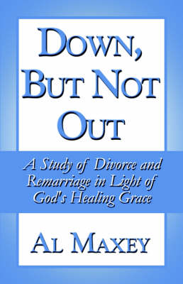 Down, But Not Out: A Study of Divorce and Remarriage in Light of God's Healing Grace (Paperback)