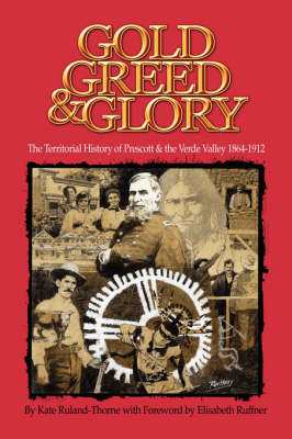 Gold, Greed and Glory: The Territorial History of Prescott and the Verde Valley 1864-1912 (Paperback)