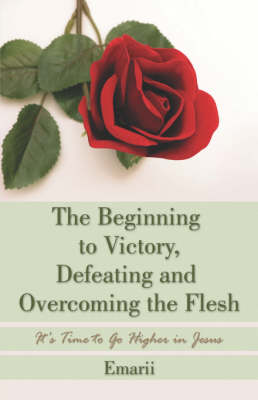 The Beginning to Victory, Defeating and Overcoming the Flesh: It's Time to Go Higher in Jesus (Paperback)