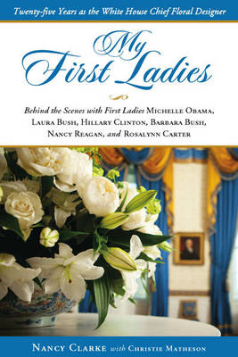 My First Ladies, Thirty Years as the White House's Chief Floral Designer: Behind the Scenes with First Ladies Rosalynn Carter, Nancy Reagan, Barbara Bush, Hillary Clinton, Laura Bush and Michelle Obama (Hardback)
