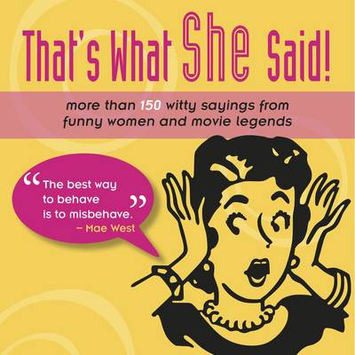 That's What She Said!: More Than 150 Witty Sayings from Funny Women and Movie Legends (Hardback)