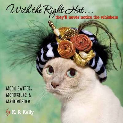 With the Right Hat... They'll Never Notice the Whiskers: Mood Swings, Menopause & Maintenance (Hardback)