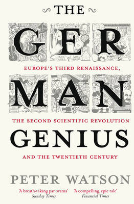 The German Genius: Europe's Third Renaissance, the Second Scientific Revolution and the Twentieth Century (Paperback)