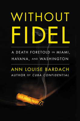 Without Fidel: A Death Foretold in Miami, Havana and Washington (Hardback)