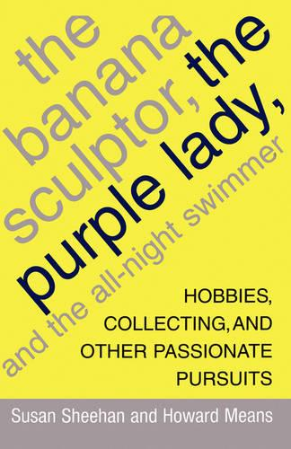 The Banana Sculptor, the Purple Lady, and the All-Night Swimmer: Hobbies, Collecting, and Other Passionate Pursuits (Paperback)