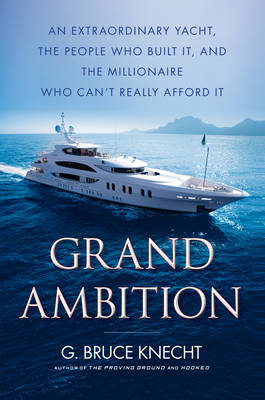 Grand Ambition: An Extraordinary Yacht, the People Who Built It, and the Millionaire Who Can't Really Afford It (Hardback)