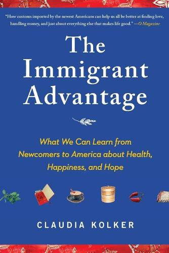 The Immigrant Advantage: What We Can Learn from Newcomers to America about Health, Happiness and Hope (Paperback)