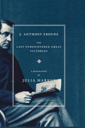 J. Anthony Froude: The Last Undiscovered Great Victorian (Paperback)