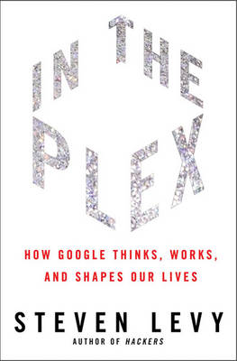 In the Plex: How Google Thinks, Works, and Shapes Our Lives (Hardback)