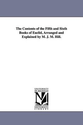 The Contents of the Fifth and Sixth Books of Euclid, Arranged and Explained by M. J. M. Hill. (Paperback)