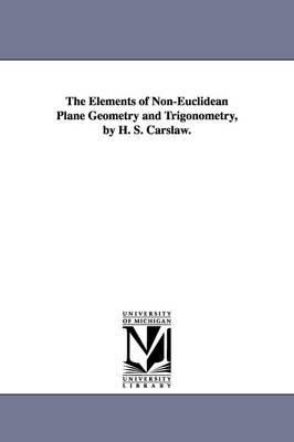 The Elements of Non-Euclidean Plane Geometry and Trigonometry, by H. S. Carslaw. (Paperback)