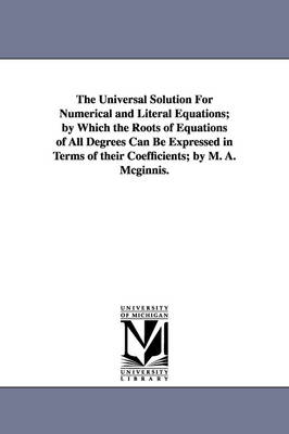 The Universal Solution for Numerical and Literal Equations; By Which the Roots of Equations of All Degrees Can Be Expressed in Terms of Their Coeffici (Paperback)