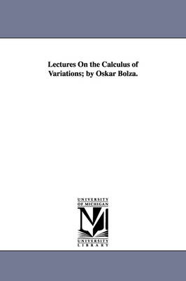 Lectures on the Calculus of Variations; By Oskar Bolza. (Paperback)