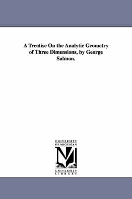 A Treatise on the Analytic Geometry of Three Dimensions, by George Salmon. (Paperback)