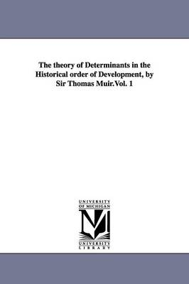 The Theory of Determinants in the Historical Order of Development, by Sir Thomas Muir.Vol. 1 (Paperback)