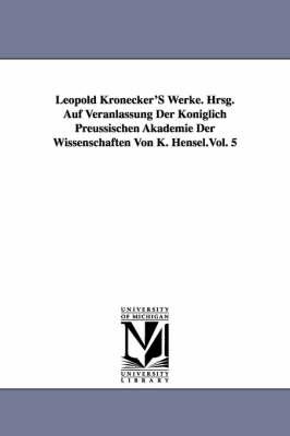 Leopold Kronecker's Werke. Hrsg. Auf Veranlassung Der Koniglich Preussischen Akademie Der Wissenschaften Von K. Hensel.Vol. 5 (Paperback)