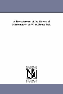 A Short Account of the History of Mathematics, by W. W. Rouse Ball. (Paperback)