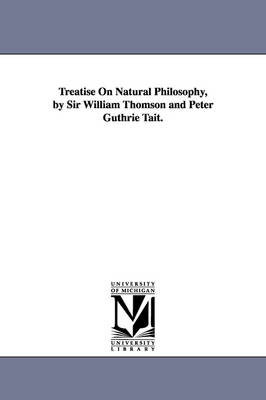 Treatise on Natural Philosophy, by Sir William Thomson and Peter Guthrie Tait. (Paperback)