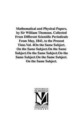 Mathematical and Physical Papers, by Sir William Thomson. Collected from Different Scientific Periodicals from May, 1841, to the Present Time.Vol. 4 (Paperback)