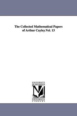 The Collected Mathematical Papers of Arthur Cayley.Vol. 13 (Paperback)