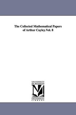 The Collected Mathematical Papers of Arthur Cayley.Vol. 8 (Paperback)