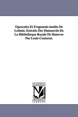 Opuscules Et Fragments Inedits de Leibniz. Extraits Des Manuscrits de La Bibliotheque Royale de Hanovre Par Louis Couturat. (Paperback)