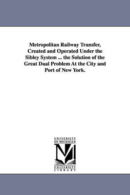 Metropolitan Railway Transfer, Created and Operated Under the Sibley System ... the Solution of the Great Dual Problem at the City and Port of New Yor (Paperback)