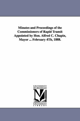 Minutes and Proceedings of the Commissioners of Rapid Transit Appointed by Hon. Alfred C. Chapin, Mayor ... February 4th, 1888. (Paperback)