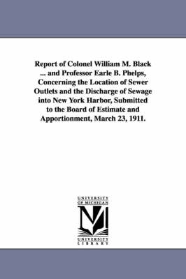 Report of Colonel William M. Black ... and Professor Earle B. Phelps, Concerning the Location of Sewer Outlets and the Discharge of Sewage Into New Yo (Paperback)