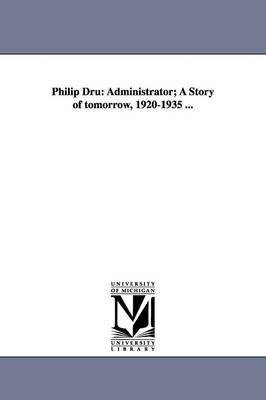 Philip Dru: Administrator; A Story of Tomorrow, 1920-1935 ... (Paperback)