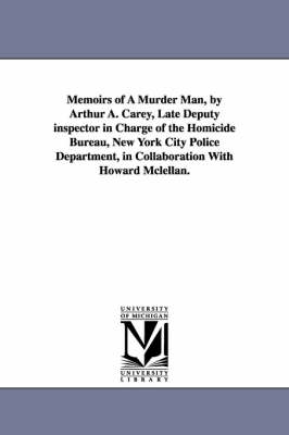 Memoirs of a Murder Man, by Arthur A. Carey, Late Deputy Inspector in Charge of the Homicide Bureau, New York City Police Department, in Collaboration (Paperback)