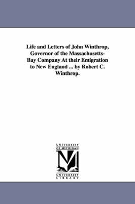 Life and Letters of John Winthrop, Governor of the Massachusetts-Bay Company at Their Emigration to New England ... by Robert C. Winthrop. (Paperback)