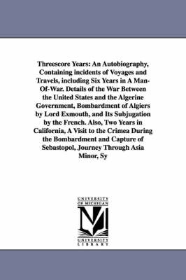 Threescore Years: An Autobiography, Containing Incidents of Voyages and Travels, Including Six Years in a Man-Of-War. Details of the War (Paperback)
