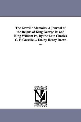 The Greville Memoirs. a Journal of the Reigns of King George IV. and King William IV., by the Late Charles C. F. Greville ... Ed. by Henry Reeve ... (Paperback)