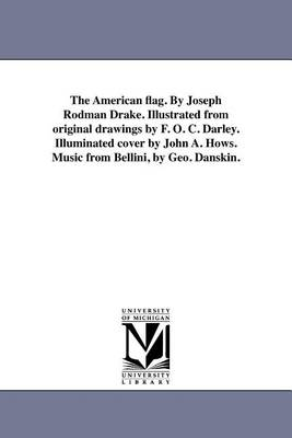 The American Flag. by Joseph Rodman Drake. Illustrated from Original Drawings by F. O. C. Darley. Illuminated Cover by John A. Hows. Music from Bellini, by Geo. Danskin. (Paperback)