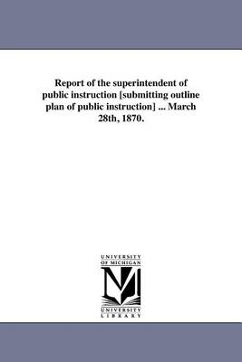 Report of the Superintendent of Public Instruction [Submitting Outline Plan of Public Instruction] ... March 28th, 1870. (Paperback)