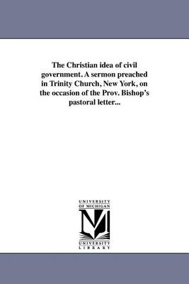 The Christian Idea of Civil Government. a Sermon Preached in Trinity Church, New York, on the Occasion of the Prov. Bishop's Pastoral Letter... (Paperback)