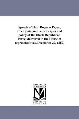Speech of Hon. Roger A.Pryor, of Virginia, on the Principles and Policy of the Black Republican Party; Delivered in the House of Representatives, December 29, 1859. (Paperback)