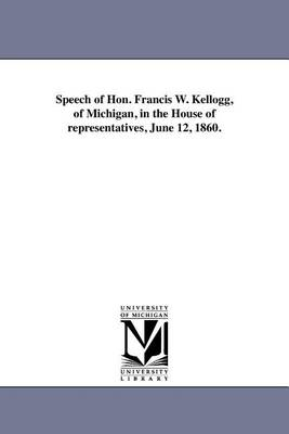 Speech of Hon. Francis W. Kellogg, of Michigan, in the House of Representatives, June 12, 1860. (Paperback)