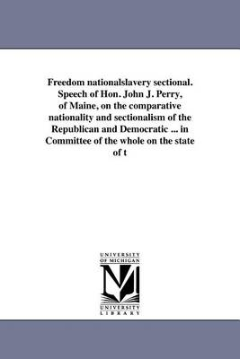 Freedom Nationalslavery Sectional. Speech of Hon. John J. Perry, of Maine, on the Comparative Nationality and Sectionalism of the Republican and Democratic ... in Committee of the Whole on the State of T (Paperback)