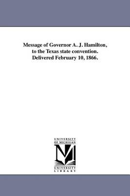 Message of Governor A. J. Hamilton, to the Texas State Convention. Delivered February 10, 1866. (Paperback)