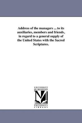 Address of the Managers ... to Its Auxiliaries, Members and Friends, in Regard to a General Supply of the United States with the Sacred Scriptures. (Paperback)