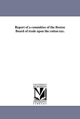 Report of a Committee of the Boston Board of Trade Upon the Cotton Tax. (Paperback)