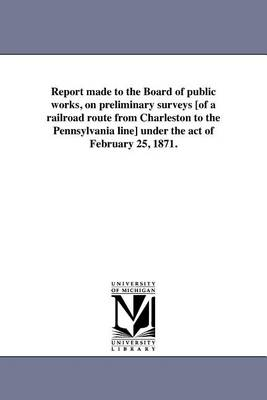 Report Made to the Board of Public Works, on Preliminary Surveys [Of a Railroad Route from Charleston to the Pennsylvania Line] Under the Act of February 25, 1871. (Paperback)
