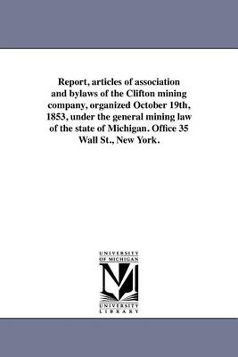 Report, Articles of Association and Bylaws of the Clifton Mining Company, Organized October 19th, 1853, Under the General Mining Law of the State of Michigan. Office 35 Wall St., New York. (Paperback)
