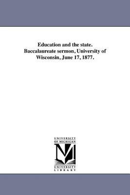 Education and the State. Baccalaureate Sermon, University of Wisconsin, June 17, 1877. (Paperback)